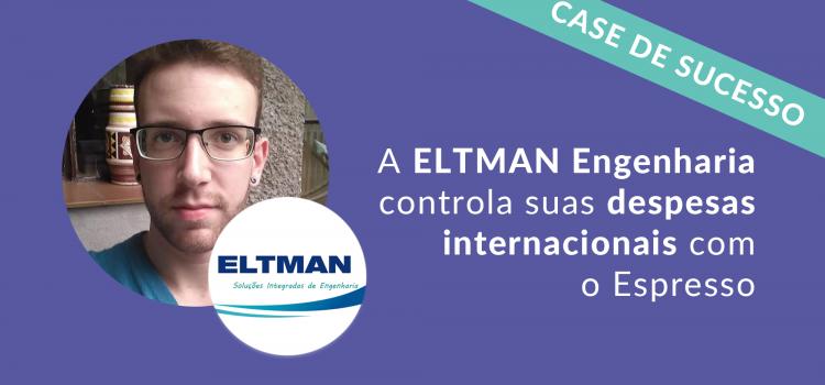 Case de Sucesso: Eltman Engenharia | Reembolso de despesas internacionais e nacionais com o Espresso
