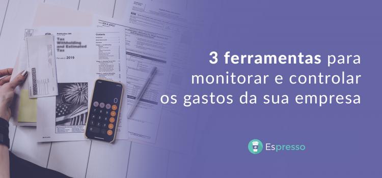 3 ferramentas para monitorar e controlar os gastos da sua empresa