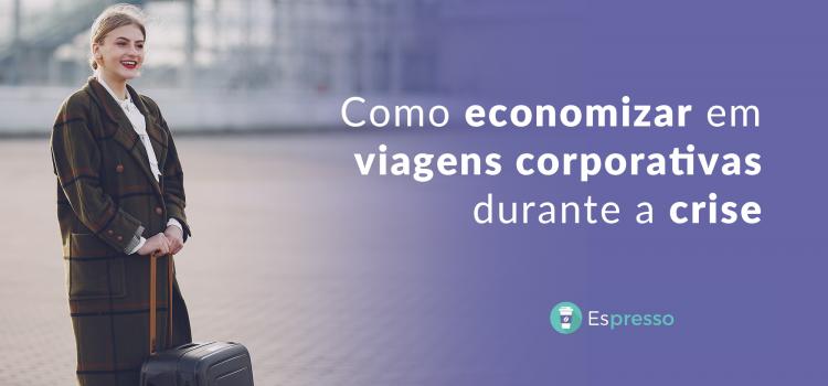 Viagens corporativas durante a crise: como economizar