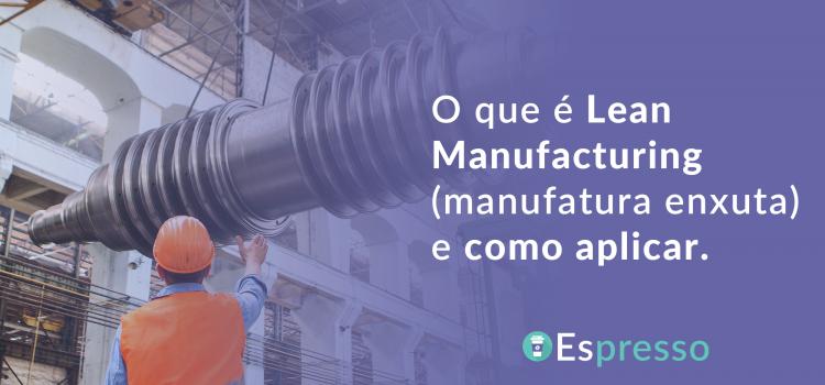 O que é Lean Manufacturing? Como funciona? Por que aplicar?
